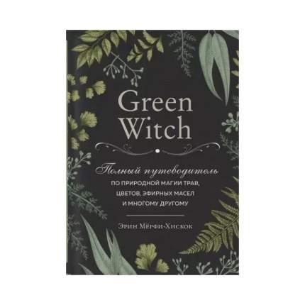 Книга Green Witch. Полный путеводитель по природной магии трав, цветов, эфирных масел и...