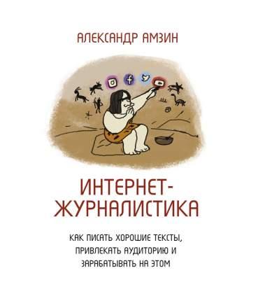 Книга Интернет-журналистика. Как писать хорошие тексты, привлекать аудиторию и зарабаты...