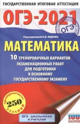 Книга ОГЭ-2021. Математика (60х90/16) 10 тренировочных вариантов экзаменационных работ ...