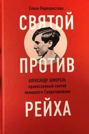 Книга Святой против рейха. Александр Шморель — православный святой немецкого Сопротивления