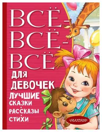 Книга АСТ Все лучшее детям. Все-все-все для девочек. Лучшие сказки, рассказы, стихи