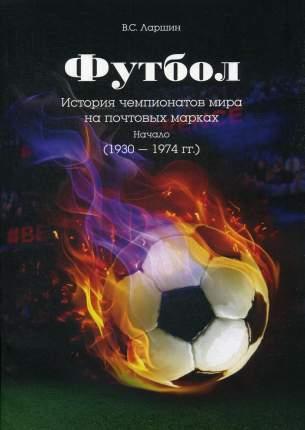Книга Футбол. История чемпионатов мира на почтовых марках. Начало (1930 - 1974 гг.)
