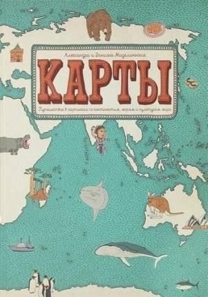 Карты. Путешествие в картинках по континентам, морям и культурам мира