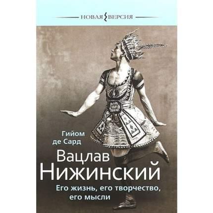 Книга Гийом Де Сард Вацлав Нижинский. Его Жизнь, Его творчество, Его Мысли