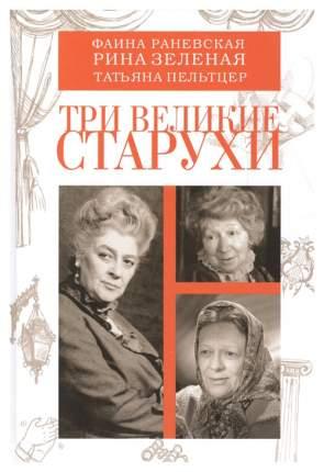 Книга Три Великие Старухи: Фаина Раневская, Рина Зеленая, татьяна пельтцер