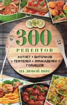 Книга 300 Рецептов котлет, Биточков, тефтелей, Фрикаделек, Голубцов на любой Вкус