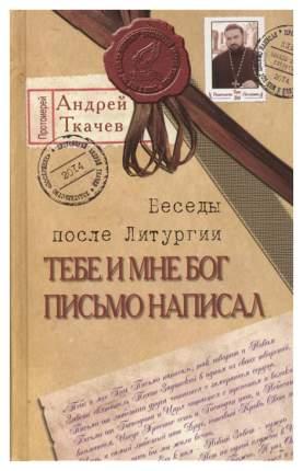Книга Тебе и Мне Бог письмо написал, Беседы после литургии, прот, Андрей ткачев