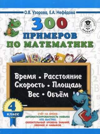 Книга 300 примеров по Математике, 4 кл. Время, Расстояние, площадь, Скорость, Вес и Объем