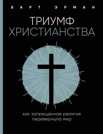 Книга Триумф Христианства. как Запрещенная Религия перевернула Мир