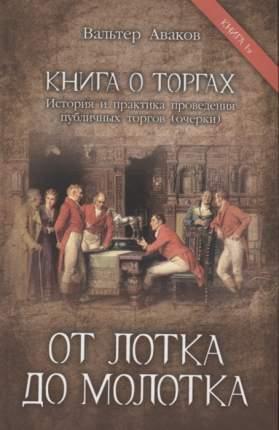 Книга о торгах. История и практика проведения публичных торгов. книга 1: От лотка до Молот