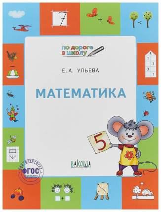 Ум по Дороге В Школу, Математика: тетрадь для Детей 5-7 лет (Фгос) Ульева