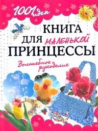 Книга 1001 Идея. книга для Маленькой принцессы. Волшебное Рукоделие