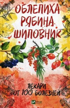 Книга Облепиха, Рябина, Шиповник - лекари От 100 Болезней