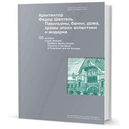 Книга Архитектор Федор Шехтель, Павильоны, банки, дома, храмы эпохи эклектики и м...