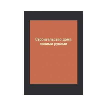 Книга Строительство дома своими руками