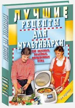 Книга Лучшие Рецепты для Мультиварк и 250 Вкусных, полезных, проверенных блюд