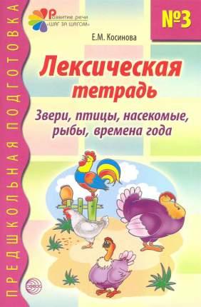 Лексическая тетрадь №3 для Занятий С Дошкольниками: Звери, птицы, насекомые, Рыбы, Времена