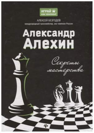 Книга ТД Феникс Безгодов А.М. «Александр Алехин секреты мастерства»