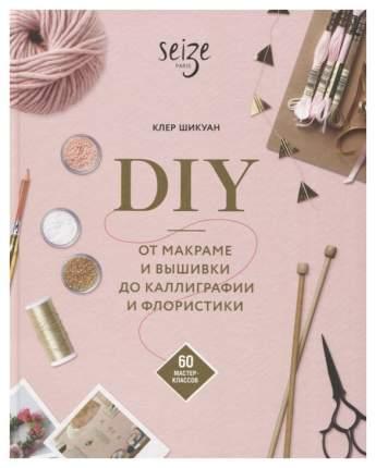 DIY. От макраме и вышивки до каллиграфии и флористики. 60 мастер-классов