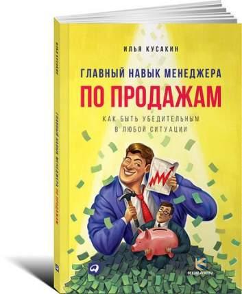 Книга Главный навык менеджера по продажам: Как быть убедительным в любой ситуации