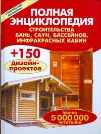 Полная энциклопедия строительства бань,саун, бассейнов, инфракрасных кабин,