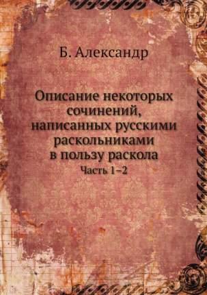 Описание Некоторых Сочинений, написанных Русскими Раскольниками В пользу Раскола, Ч.1–2