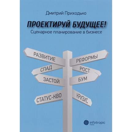 Книга Проектируй Будущее! Сценарное планирование В Бизнесе