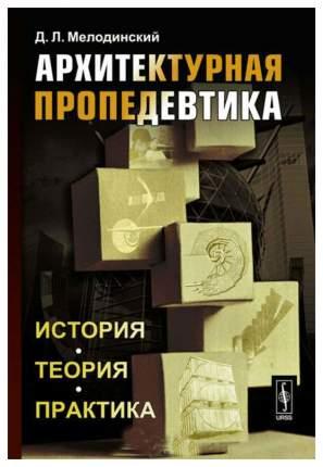 Книга Архитектурная пропедевтика: История, теория, практика / Изд,стереотип,
