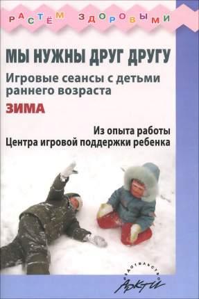 Волкова. Мы Нужны Друг Другу. Зима. Игровые Сеансы С Детьми Раннего Возраста.