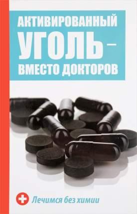 Книга Активированный Уголь - Вместо Докторов, лечимся Без Химии