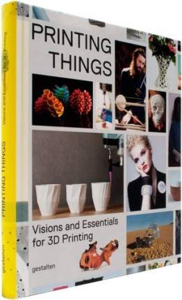 Книга Printing Things, Visions and Essentials for 3D Printing