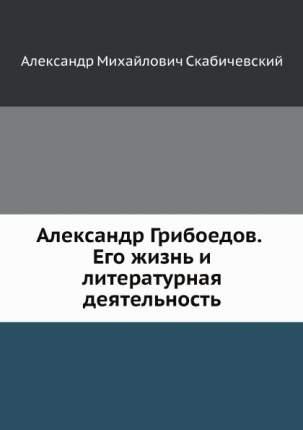 Книга Александр Грибоедов, Его Жизнь и литературная Деятельность