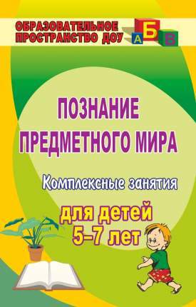 Познание предметного мира: комплексные занятия для детей 5-7 лет