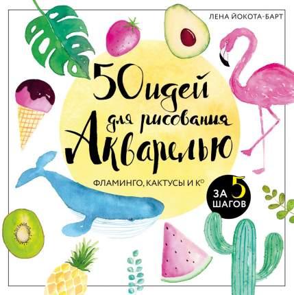 Книга 50 идей для рисования акварелью. Фламинго, кактусы и Ко за 5 шагов