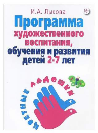 Программа Художественного Воспитания, Обучения и развития Детей 2-7 лет Цветные ладошки