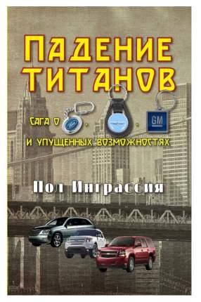 Книга Падение титанов. Сага о Форде, крайслере, Дженерал Моторс и Упущенных Возможностях