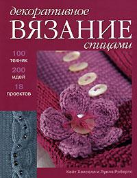 Декоративное Вязание Спицам и 100 техник, 200 Идей, 18 проектов