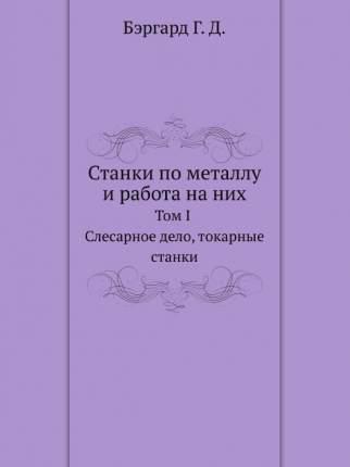 Книга Станки по металлу и работа на них, Том I, Слесарное дело, токарные станки