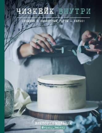 Книга Чизкейк Внутри, Сложные и Необычные торты - легко!