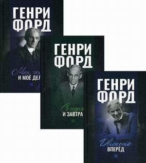 Генри Форд. комплект В 3-Х книгах: Движение Вперед. Моя Жизнь и Мое Дело. Сегодня и Завтра