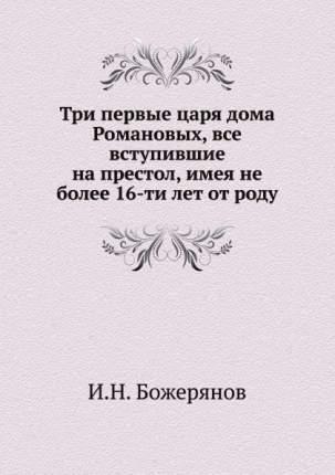 Три первые Царя Дома Романовых, все Вступившие на престол, Имея Не Более 16-Ти лет От Роду