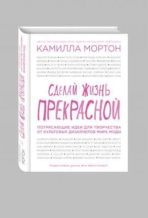 Книга Сделай жизнь прекрасной, Потрясающие идеи для творчества от культовых дизай...