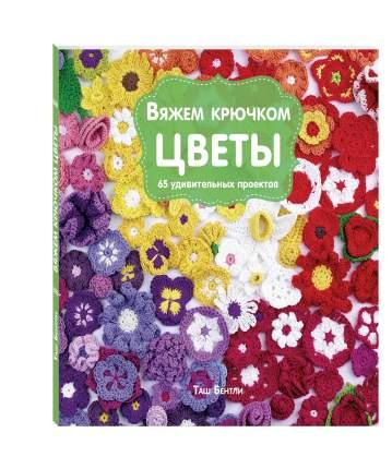 Вяжем крючком Цветы, 65 Удивительных проектов