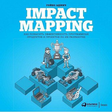 Impact Mapping: Как повысить эффективность программных продуктов и проектов по их разра...