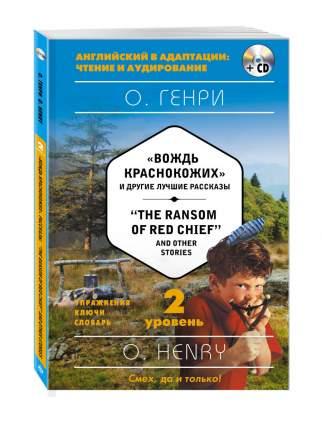 """Вождь краснокожих и другие лучшие рассказы = """"The Ransom of Red Chief"""" and Other Stories ("""