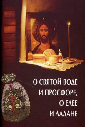Книга О святой воде и просфоре, о елее и ладане