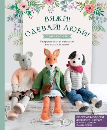 Книга Вяжи! Одевай! Люби! Очаровательная компания вязаных животных
