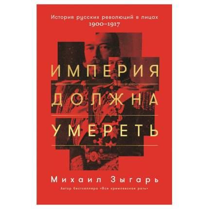 Книга Империя должна умереть: История русских революций в лицах. 1900-1917 (твердый пер...